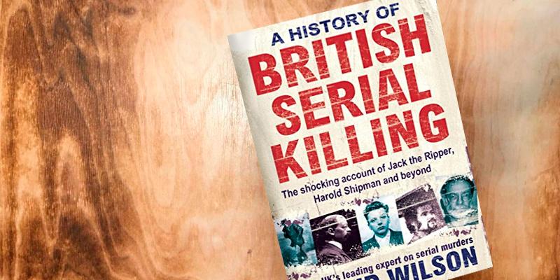 David Wilson A History Of British Serial Killing: The Shocking Account of Jack the Ripper, Harold Shipman and Beyond in the use